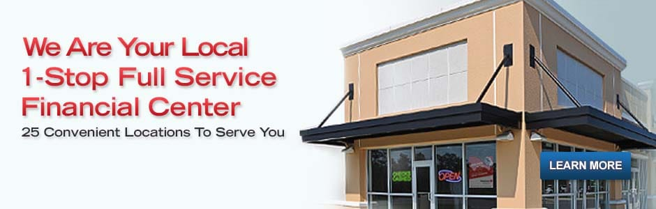 We are Your Local 1-Stop Full Service Financial Center. 27 Convenient Locations To Serve You. Learn More. Visit Our Locations Page.