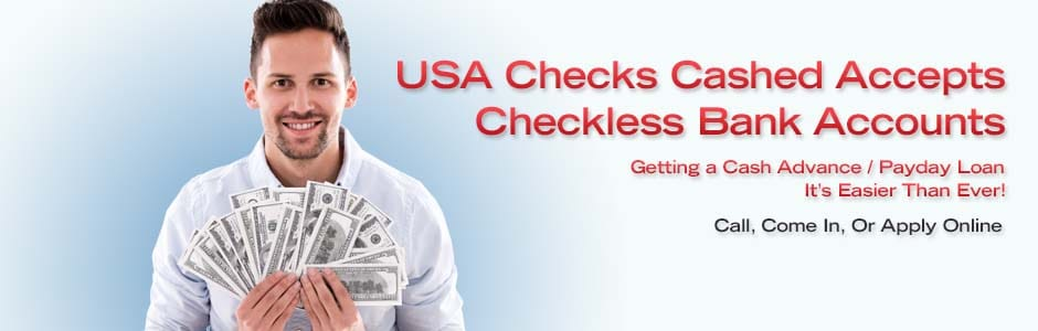 USA Checks Cashed Accepts Checkless Bank Accounts.  Getting a Cash Advance Payday Loan Is Easy As Ever..  Call, Come In, or Apply On Line.  Apply Now.