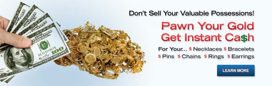 Don't Sell Your Valuable Possessions!  Pawn Your Gold.  Get Instant Cash For Your Necklaces, Bracelets, Pins, Chains, Rings and Earrings.  Learn More