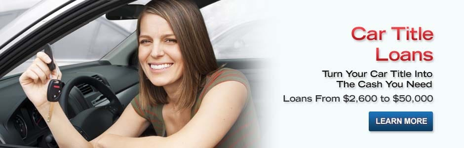 Car Title Loans. Turn Your Car Title Into The Cash You Need. Loans from $2,600 to $50,000. Learn More. Visit Our Car Title Loans Page.