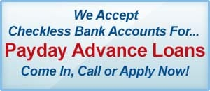 We Accept Checkless Bank Accounts For... Payday Advance Loans. Come In, Call or Apply Now! Visit Our Payday Advance Loan Page.