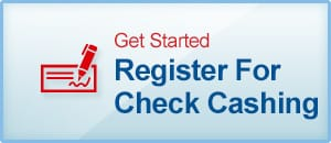 Get Started. Register for Check Cashing Now.