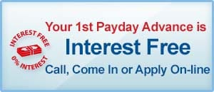 Your 1st Payday Advance is Interest Free, Call Come In or Apply On-line. Visit Our Loan promotions Page.